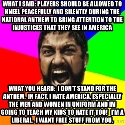 sparta - What i said: players should be allowed to kneel Peacefully and siLently during the national anthem to bring attention to the injustices that they see in AMerica What you heard:  i don't stand for the anthem.  In fact, i hate america, especially the MEn and women in uniform and im going to teach my kids to hate It too!   I'm a liBeral.  I want free stuff from you.