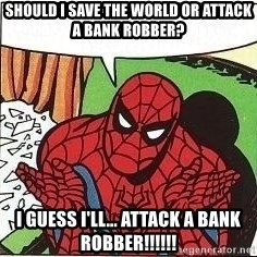 Question Spiderman - Should i save the world or attack a bank robber? i guess i'll... attack a bank robber!!!!!!