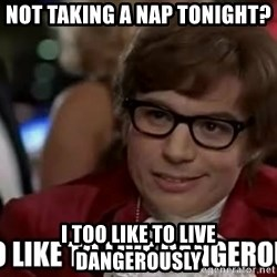 I too like to live dangerously - Not taking a nap tonight? I too like to live dangerously