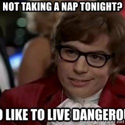 I too like to live dangerously - Not taking a nap tonight?