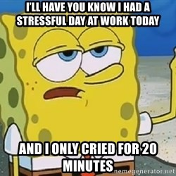 Only Cried for 20 minutes Spongebob - I'll have you know i had a stressful day at work today And i only cried for 20 minutes