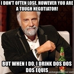 Dos Equis Guy gives advice - I don't often lose, However You are a tough negotiator! But when I do, I drink Dos Dos dos equis
