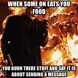 It's about sending a message - When some on eAts you Food  You bUrn there stuff and say it is about sending a messAge