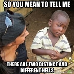 Skeptical 3rd World Kid - So you MEAN to tell me There are two DISTInct and different hells