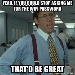 Yeah that'd be great... - Yeah, if you could Stop asking me for the wifi password THat'd be great