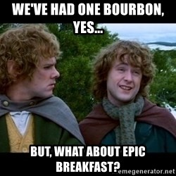 What about second breakfast? - We've had one Bourbon, yes... But, what about Epic Breakfast?