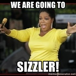 Overly-Excited Oprah!!!  - we are going to sizzler!