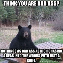 Patient Bear - Think you are bad ass? Nothings as bad ass as rich chasing a bear into the woods with just a knife.