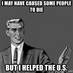 Correction Guy - i may have caused some people to die but i helped the U.S.