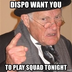 Angry Old Man - Dispo want you to play squad tonight