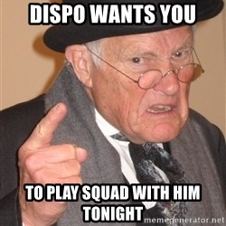 Angry Old Man - dispo wants you  to play squad with him tonight