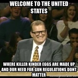 Whose Line - Welcome to the united states Where Killer kinder eggs are made up and Our need for gun regulations dont matter