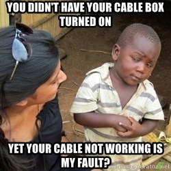 Skeptical 3rd World Kid - You didn't have your cable box turned on yet your cable not working is my fault?