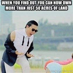 Gangnam Style - when you find out you can now own more than just 50 acres of land
