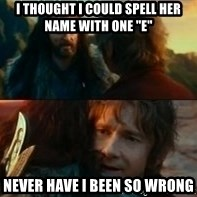 "Never Have I Been So Wrong - I thought I could spell her name with one ""e"" never have i been so wrong"