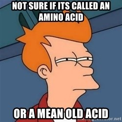 Not sure if troll - Not sure if its called an amino acid or a mean old acid
