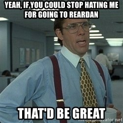 Yeah that'd be great... - Yeah, if you could stop hating me for going to reardan That'd be great