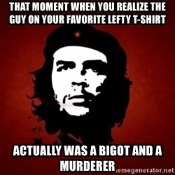 Che Guevara Meme - that moment when you realize the guy on your favorite lefty t-shirt actually was a bigot and a murderer