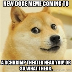 Dogeeeee - new doge meme coming to a schkrimp theater near you! Or so what i hear.