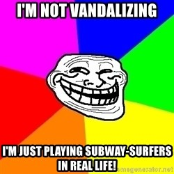 Trollface - i'm not vandalizing i'm just playing subway-surfers in real life!