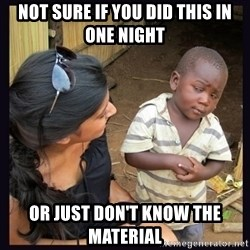 Skeptical third-world kid - not sure if you did this in one night or just don't know the material