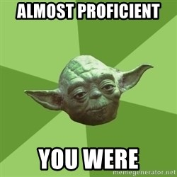 Advice Yoda Gives - almost proficient  you were