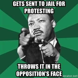 Martin Luther King jr.  - GETS SENT TO JAIL FOR PROTESTING tHROWS IT IN THE OPPOSITION'S FACE