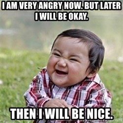 evil plan kid - I am very angry now. But later I will be okay.  THEN I WILL BE NICE.
