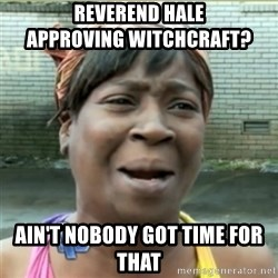 Ain't Nobody got time fo that - Reverend hale                       approving witchcraft? Ain't nobody got time for thaT