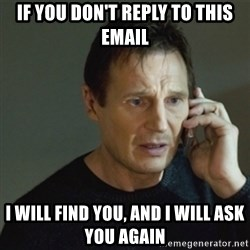 taken meme - if you don't reply to this email i will find you, and i will ask you again