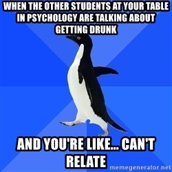 Socially Awkward Penguin - when the other students at your table in psychology are talking about getting drunk and you're like... can't relate