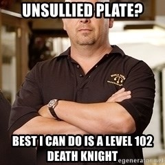 Pawn Stars Rick - unsullied plate? best i can do is a level 102 Death Knight