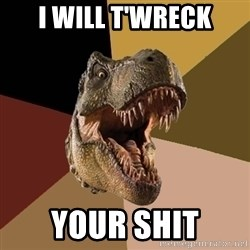 Raging T-rex - I will t'wreck your shit