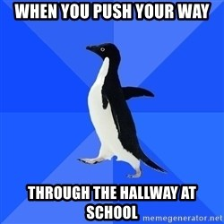 Socially Awkward Penguin - when you push your way through the hallway at school
