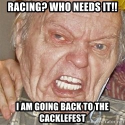 Grumpy Grandpa - racing? who needs it!! i am going back to the cacklefest