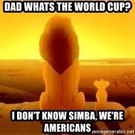 The Lion King - DAd whats the world cup? I don't know simba, we'Re AmericanS
