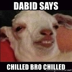 10 goat - Dabid Says  Chilled Bro Chilled