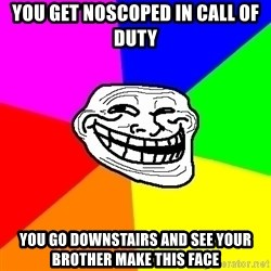 Trollface - you get noscoped in call of duty you go downstairs and see your brother make this face