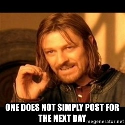 Does not simply walk into mordor Boromir  - One does not simply post for the next day