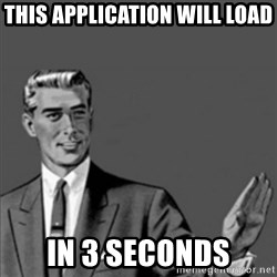 Correction Guy - this applIcation WILL LOAD IN 3 SECONDS