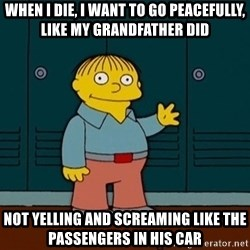 Ralph Wiggum - When I die, I want to go peacefully, like my grandfather did Not yelling and screaming like the passengers in his car
