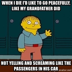 Ralph Wiggum - When I die I'd like to go peacefully, like my grandfather did Not yelling and screaming like the passengers in his car