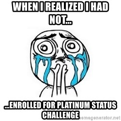 Crying face - when i realized i had not... ...enrolled for platinum status challenge