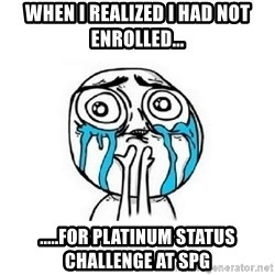 Crying face - when i realized i had not enrolled... .....for platinum status challenge at spg