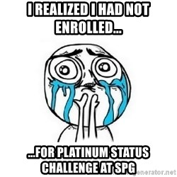 Crying face - i realized i had not enrolled... ...for platinum status challenge at spg