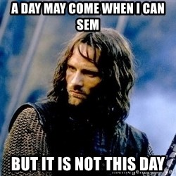 Not this day Aragorn - A day may come when i can sem but it is not this day