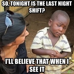 Skeptical 3rd World Kid - so, tonight is the last night shift? I'll believe that when I see it