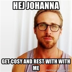 Ryan Gosling Hey  - Hej Johanna Get cosy and rest with with me