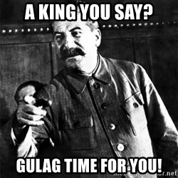 Joseph Stalin - A KING you say? Gulag time for you!
