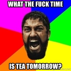 sparta - what THE fuck time Is tea tomorrow?